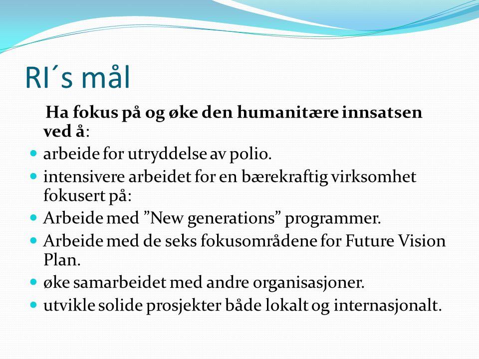 RI´s mål Ha fokus på og øke den humanitære innsatsen ved å: arbeide for utryddelse av polio. intensivere arbeidet for en bærekraftig virksomhet fokuse