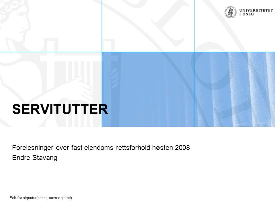 Felt for signatur(enhet, navn og tittel) SERVITUTTER Forelesninger over fast eiendoms rettsforhold høsten 2008 Endre Stavang