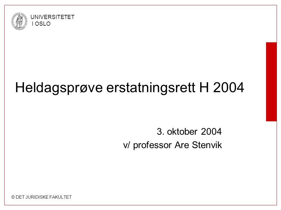 © DET JURIDISKE FAKULTET UNIVERSITETET I OSLO Heldagsprøve erstatningsrett H 2004 3. oktober 2004 v/ professor Are Stenvik