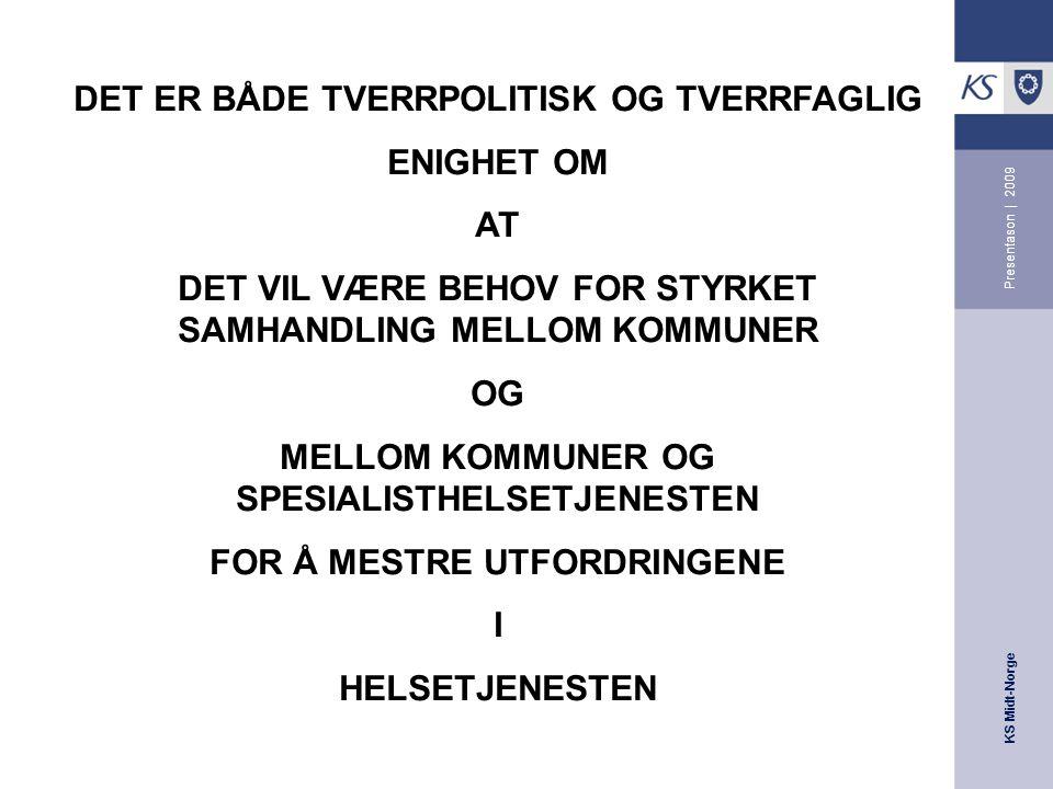 KS Midt-Norge Presentason | 2009 DET ER BÅDE TVERRPOLITISK OG TVERRFAGLIG ENIGHET OM AT DET VIL VÆRE BEHOV FOR STYRKET SAMHANDLING MELLOM KOMMUNER OG MELLOM KOMMUNER OG SPESIALISTHELSETJENESTEN FOR Å MESTRE UTFORDRINGENE I HELSETJENESTEN