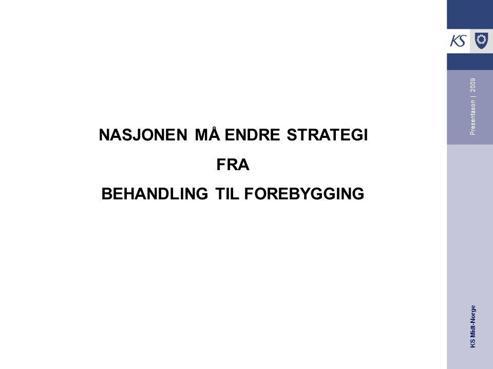KS Midt-Norge Presentason | 2009 NASJONEN MÅ ENDRE STRATEGI FRA BEHANDLING TIL FOREBYGGING