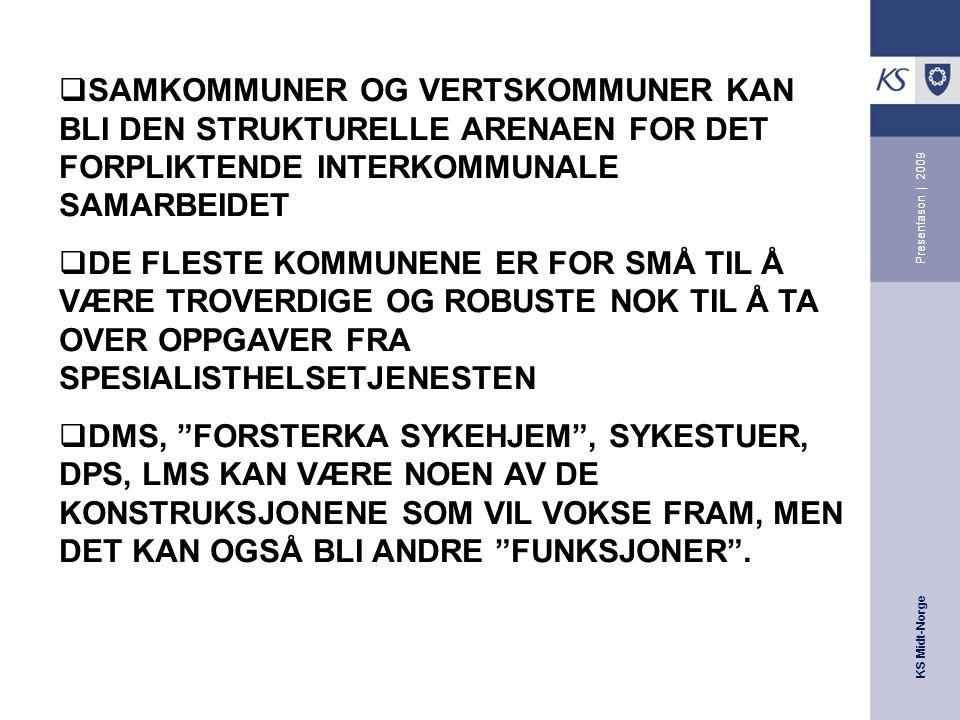 KS Midt-Norge Presentason | 2009  SAMKOMMUNER OG VERTSKOMMUNER KAN BLI DEN STRUKTURELLE ARENAEN FOR DET FORPLIKTENDE INTERKOMMUNALE SAMARBEIDET  DE FLESTE KOMMUNENE ER FOR SMÅ TIL Å VÆRE TROVERDIGE OG ROBUSTE NOK TIL Å TA OVER OPPGAVER FRA SPESIALISTHELSETJENESTEN  DMS, FORSTERKA SYKEHJEM , SYKESTUER, DPS, LMS KAN VÆRE NOEN AV DE KONSTRUKSJONENE SOM VIL VOKSE FRAM, MEN DET KAN OGSÅ BLI ANDRE FUNKSJONER .