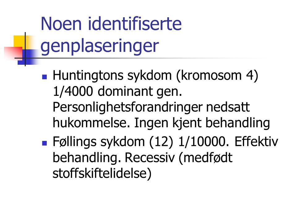 Noen identifiserte genplaseringer Huntingtons sykdom (kromosom 4) 1/4000 dominant gen. Personlighetsforandringer nedsatt hukommelse. Ingen kjent behan