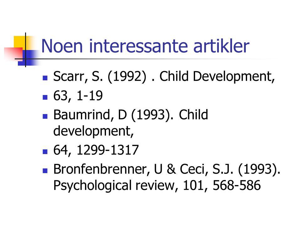 Noen interessante artikler Scarr, S. (1992). Child Development, 63, 1-19 Baumrind, D (1993). Child development, 64, 1299-1317 Bronfenbrenner, U & Ceci