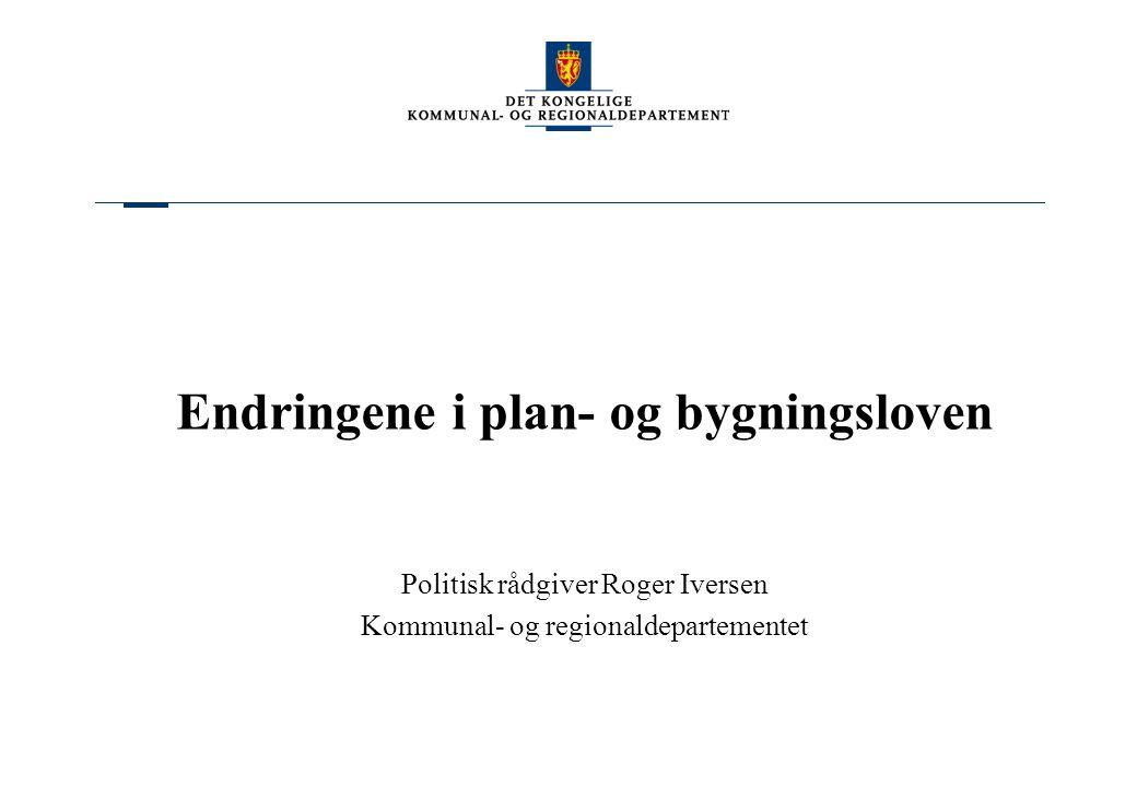 Endringene i plan- og bygningsloven Politisk rådgiver Roger Iversen Kommunal- og regionaldepartementet
