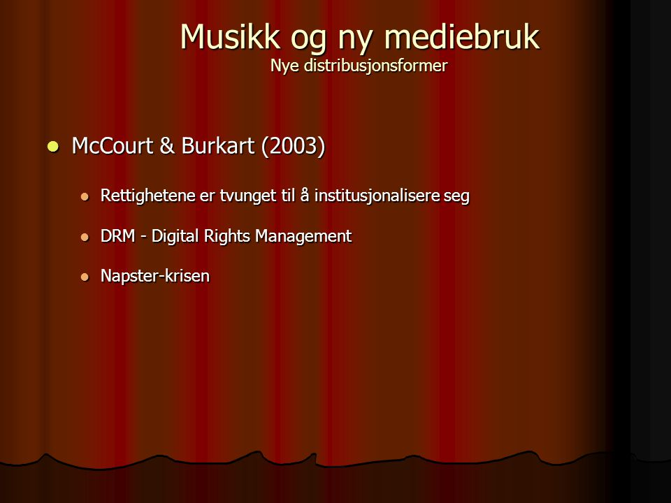 McCourt & Burkart (2003) McCourt & Burkart (2003) Rettighetene er tvunget til å institusjonalisere seg Rettighetene er tvunget til å institusjonalisere seg DRM - Digital Rights Management DRM - Digital Rights Management Napster-krisen Napster-krisen Musikk og ny mediebruk Nye distribusjonsformer