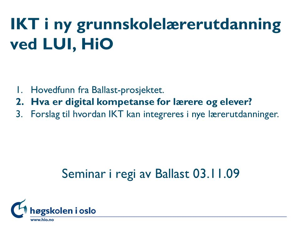 Høgskolen i Oslo IKT i ny grunnskolelærerutdanning ved LUI, HiO Seminar i regi av Ballast 03.11.09 1.Hovedfunn fra Ballast-prosjektet.