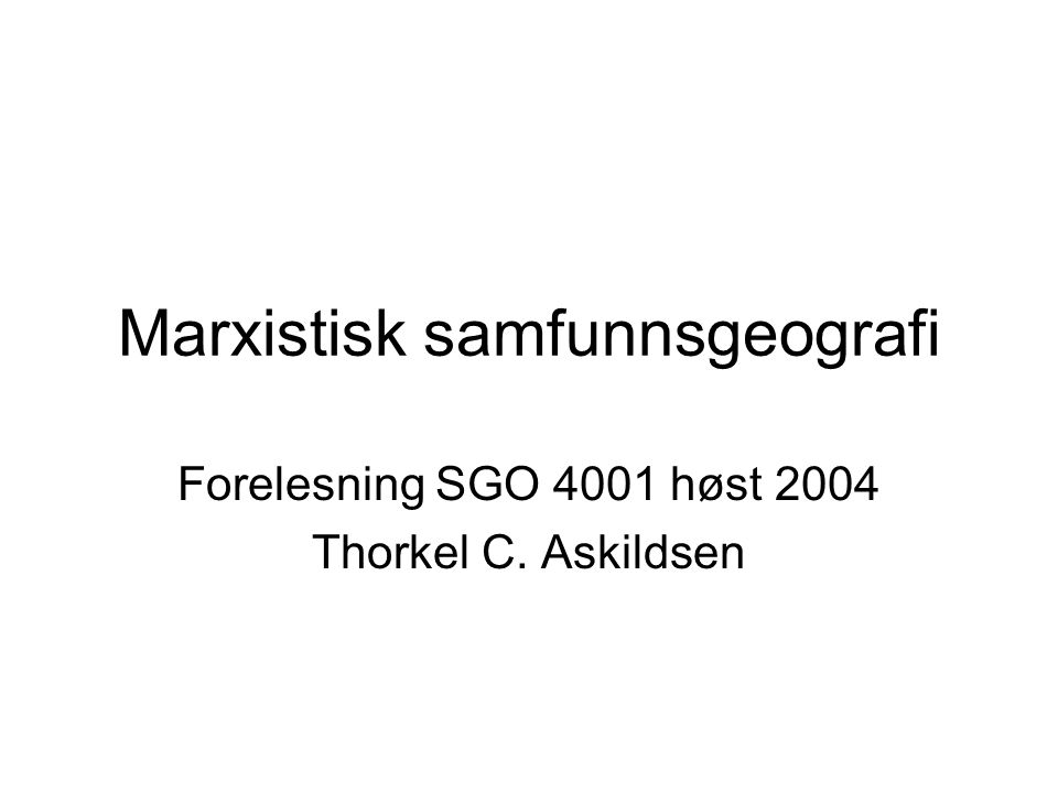 Marxistisk samfunnsgeografi Forelesning SGO 4001 høst 2004 Thorkel C. Askildsen
