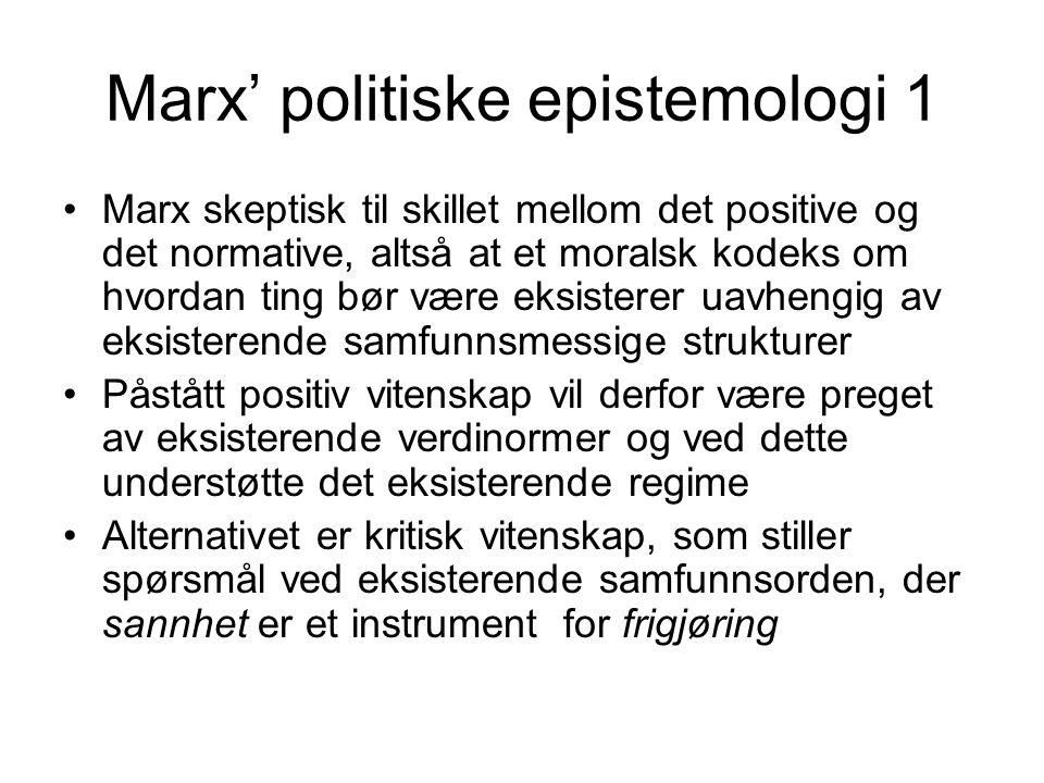Marx' politiske epistemologi 2 En modifisert utgave av korrespondanseteorien om sannhet (et utsagn er sant hvis - og bare hvis – det er korrespondanse mellom utsagn og virkelighet) Mente det måtte være korrespondanse mellom kunnskap og de korresponderende objekters eller fenomeners iboende krefter og indre struktur Disse kreftene, relasjonene og strukturene er ikke nødvendigvis direkte empirisk observerbare, men må tilnærmes gjennom abstrakt tenkning ( theory must replace chemical reagents ) Altså temmelig likt transcendental realisme jfr Harrè, Bhaskar og Sayer