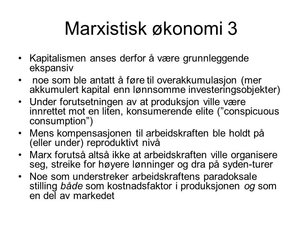Marxistisk økonomi 3 Kapitalismen anses derfor å være grunnleggende ekspansiv noe som ble antatt å føre til overakkumulasjon (mer akkumulert kapital enn lønnsomme investeringsobjekter) Under forutsetningen av at produksjon ville være innrettet mot en liten, konsumerende elite ( conspicuous consumption ) Mens kompensasjonen til arbeidskraften ble holdt på (eller under) reproduktivt nivå Marx forutså altså ikke at arbeidskraften ville organisere seg, streike for høyere lønninger og dra på syden-turer Noe som understreker arbeidskraftens paradoksale stilling både som kostnadsfaktor i produksjonen og som en del av markedet