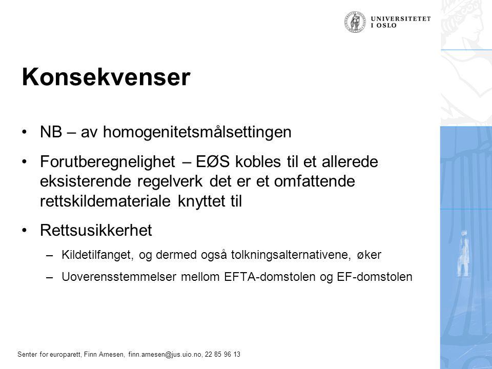 Senter for europarett, Finn Arnesen, finn.arnesen@jus.uio.no, 22 85 96 13 Konsekvenser NB – av homogenitetsmålsettingen Forutberegnelighet – EØS kobles til et allerede eksisterende regelverk det er et omfattende rettskildemateriale knyttet til Rettsusikkerhet –Kildetilfanget, og dermed også tolkningsalternativene, øker –Uoverensstemmelser mellom EFTA-domstolen og EF-domstolen