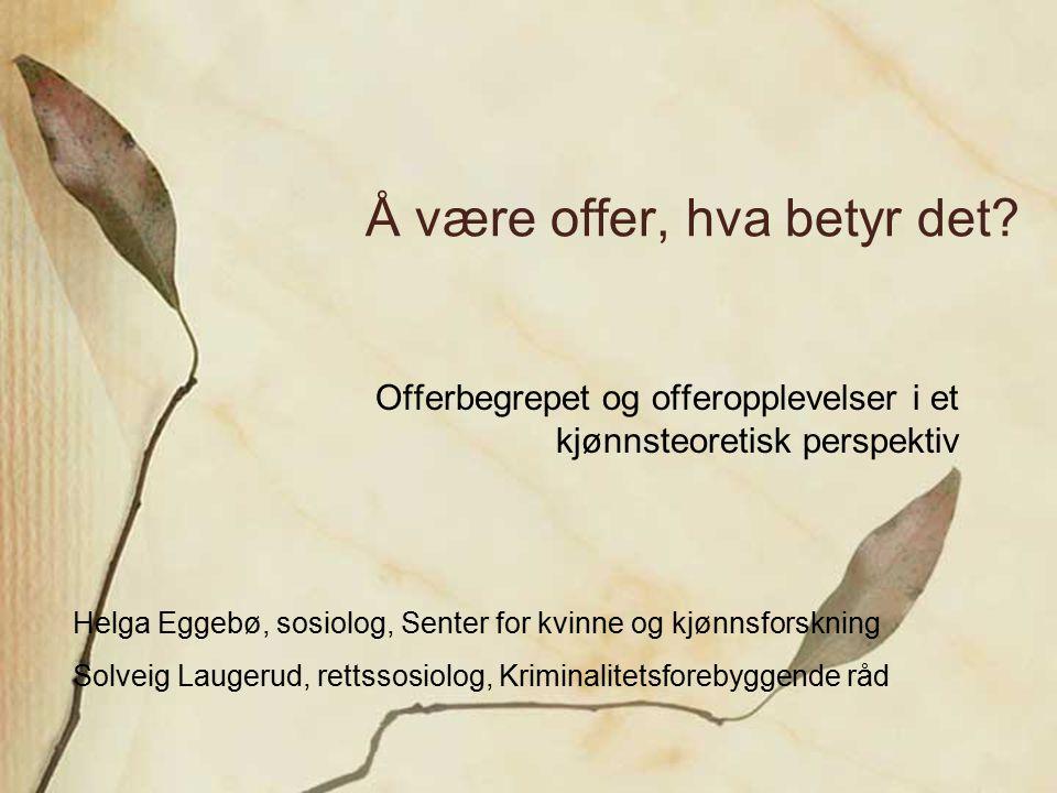 Å være offer, hva betyr det? Offerbegrepet og offeropplevelser i et kjønnsteoretisk perspektiv Helga Eggebø, sosiolog, Senter for kvinne og kjønnsfors