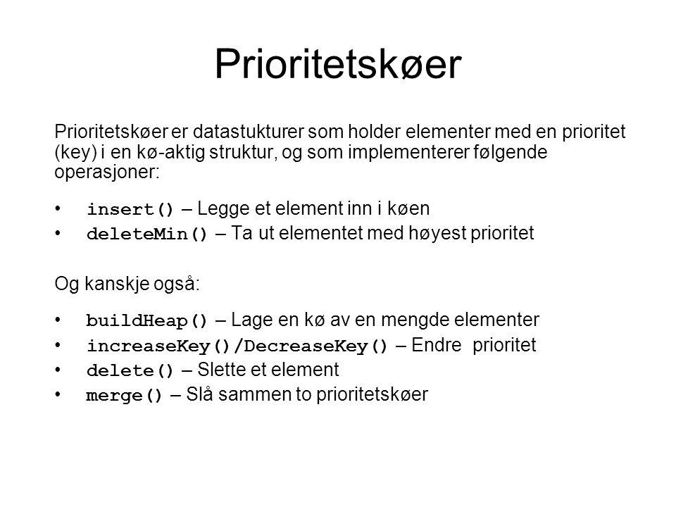 Prioritetskøer Prioritetskøer er datastukturer som holder elementer med en prioritet (key) i en kø-aktig struktur, og som implementerer følgende operasjoner: insert() – Legge et element inn i køen deleteMin() – Ta ut elementet med høyest prioritet Og kanskje også: buildHeap() – Lage en kø av en mengde elementer increaseKey()/DecreaseKey() – Endre prioritet delete() – Slette et element merge() – Slå sammen to prioritetskøer