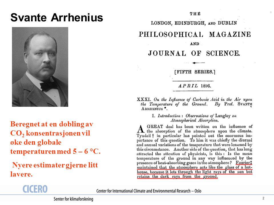 2 Svante Arrhenius Beregnet at en dobling av CO 2 konsentrasjonen vil øke den globale temperaturen med 5 – 6 °C. Nyere estimater gjerne litt lavere.