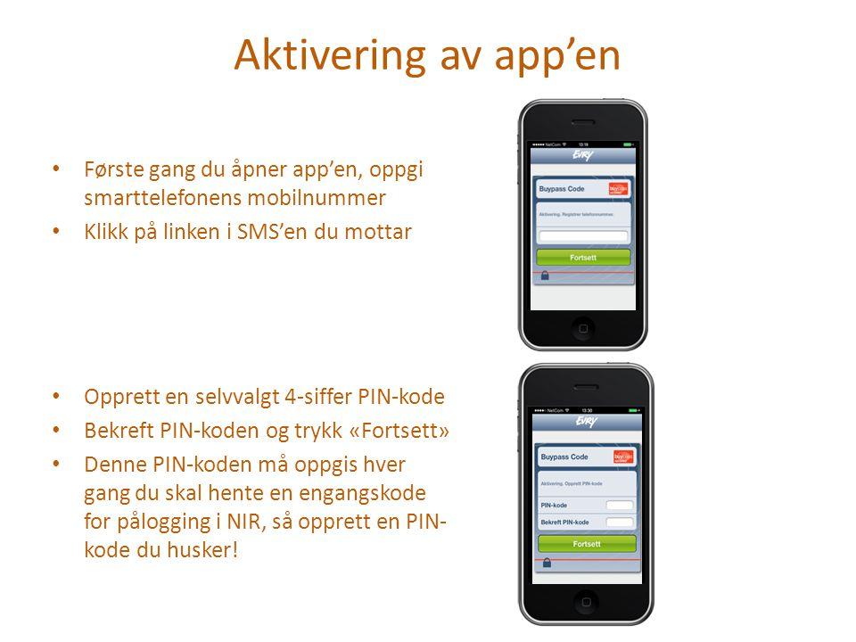 Aktivering av app'en Første gang du åpner app'en, oppgi smarttelefonens mobilnummer Klikk på linken i SMS'en du mottar Opprett en selvvalgt 4-siffer PIN-kode Bekreft PIN-koden og trykk «Fortsett» Denne PIN-koden må oppgis hver gang du skal hente en engangskode for pålogging i NIR, så opprett en PIN- kode du husker!