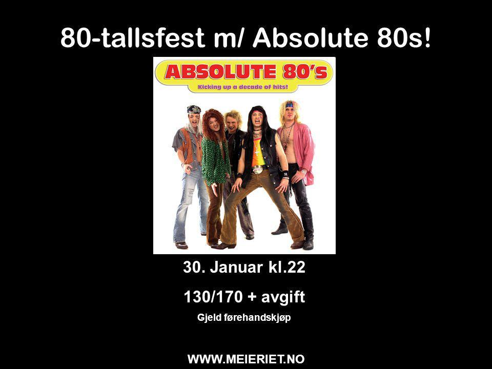 80-tallsfest m/ Absolute 80s! 30. Januar kl.22 130/170 + avgift Gjeld førehandskjøp WWW.MEIERIET.NO