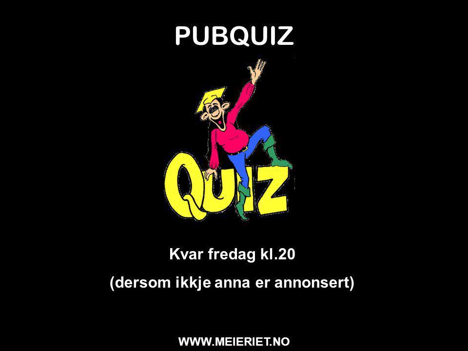 PUBQUIZ Kvar fredag kl.20 (dersom ikkje anna er annonsert) WWW.MEIERIET.NO
