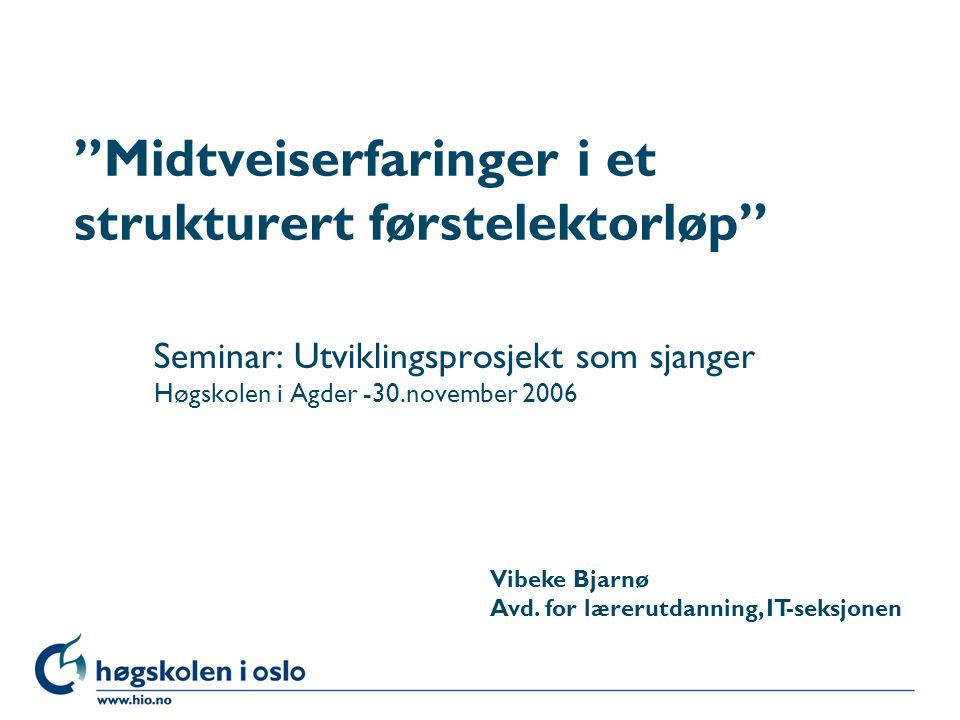 """Høgskolen i Oslo """"Midtveiserfaringer i et strukturert førstelektorløp"""" Seminar: Utviklingsprosjekt som sjanger Høgskolen i Agder -30.november 2006 Vib"""