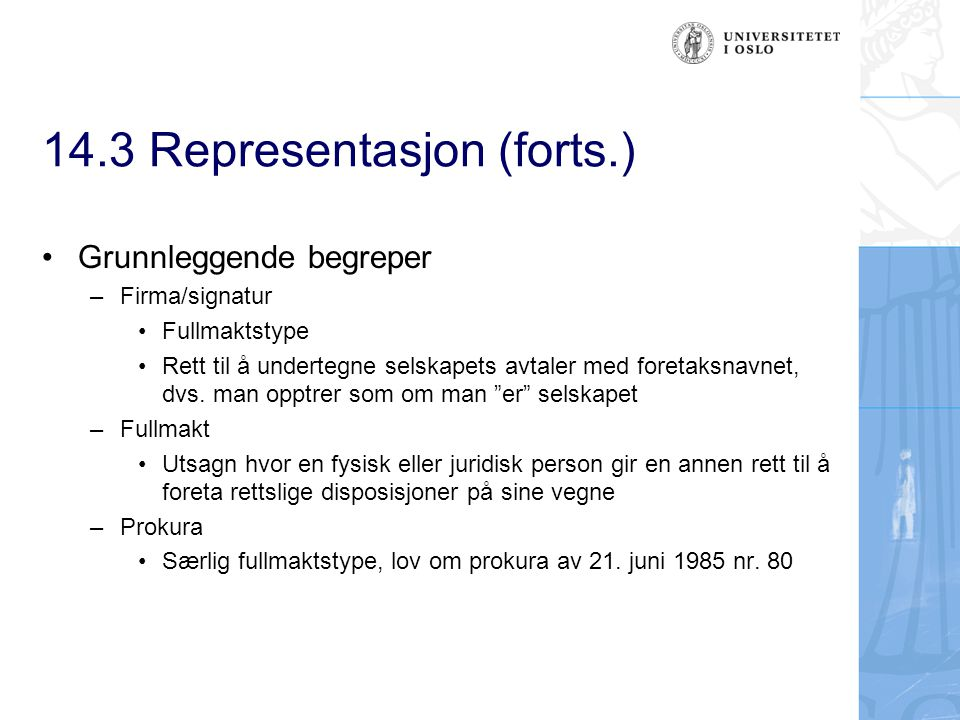 14.3 Representasjon (forts.) Grunnleggende begreper –Firma/signatur Fullmaktstype Rett til å undertegne selskapets avtaler med foretaksnavnet, dvs. ma