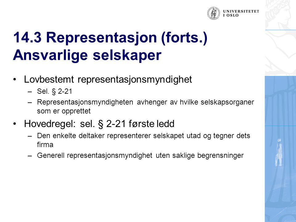 14.3 Representasjon (forts.) Ansvarlige selskaper Lovbestemt representasjonsmyndighet –Sel. § 2-21 –Representasjonsmyndigheten avhenger av hvilke sels