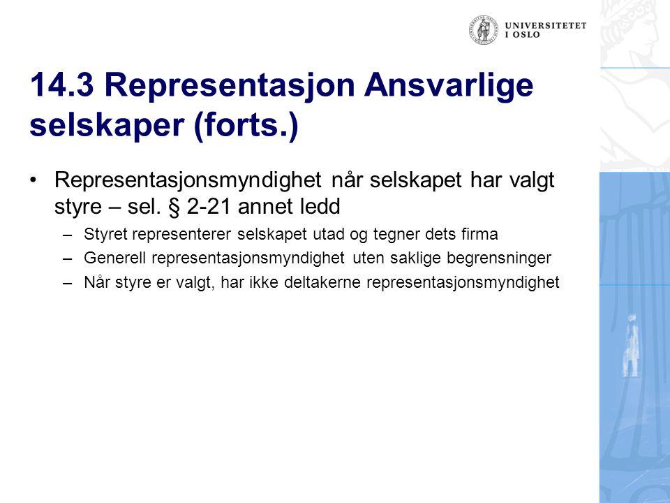 14.3 Representasjon Ansvarlige selskaper (forts.) Representasjonsmyndighet når selskapet har valgt styre – sel. § 2-21 annet ledd –Styret representere