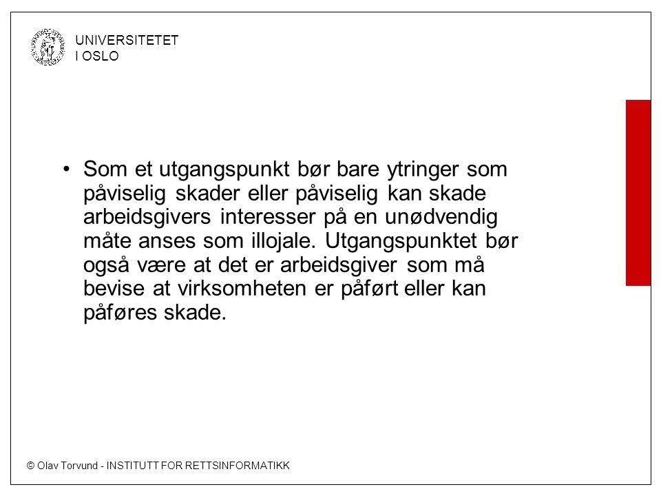 © Olav Torvund - INSTITUTT FOR RETTSINFORMATIKK UNIVERSITETET I OSLO Som et utgangspunkt bør bare ytringer som påviselig skader eller påviselig kan skade arbeidsgivers interesser på en unødvendig måte anses som illojale.