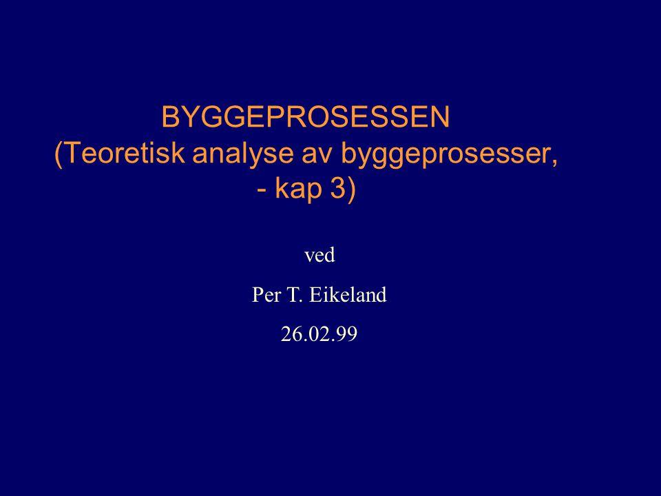 BYGGEPROSESSEN (Teoretisk analyse av byggeprosesser, - kap 3) ved Per T. Eikeland 26.02.99