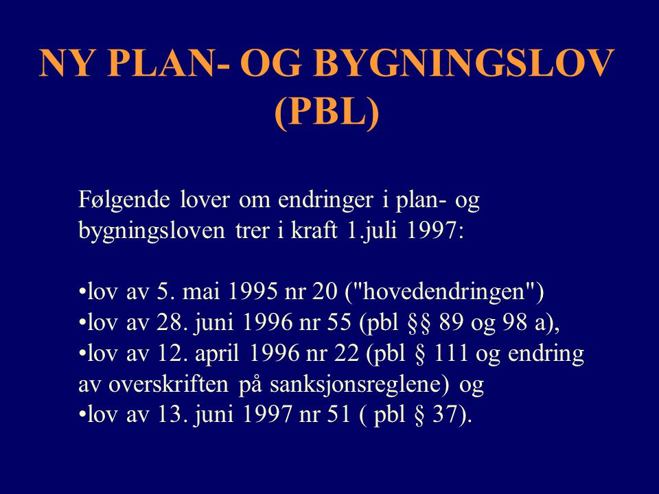 NY PLAN- OG BYGNINGSLOV (PBL) Følgende lover om endringer i plan- og bygningsloven trer i kraft 1.juli 1997: lov av 5. mai 1995 nr 20 (