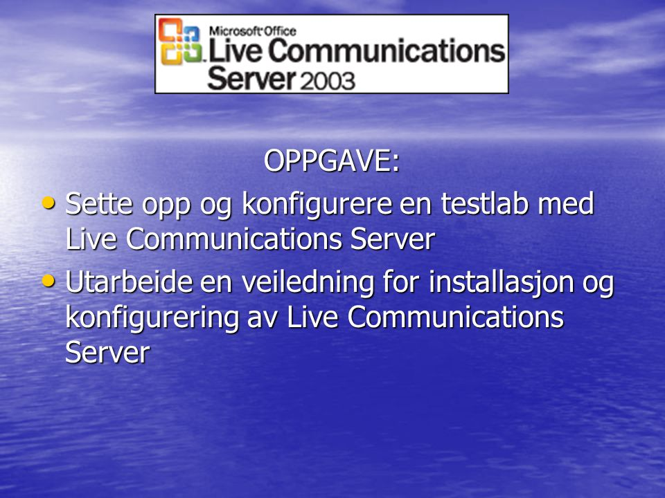 OPPGAVE: Sette opp og konfigurere en testlab med Live Communications Server Sette opp og konfigurere en testlab med Live Communications Server Utarbeide en veiledning for installasjon og konfigurering av Live Communications Server Utarbeide en veiledning for installasjon og konfigurering av Live Communications Server