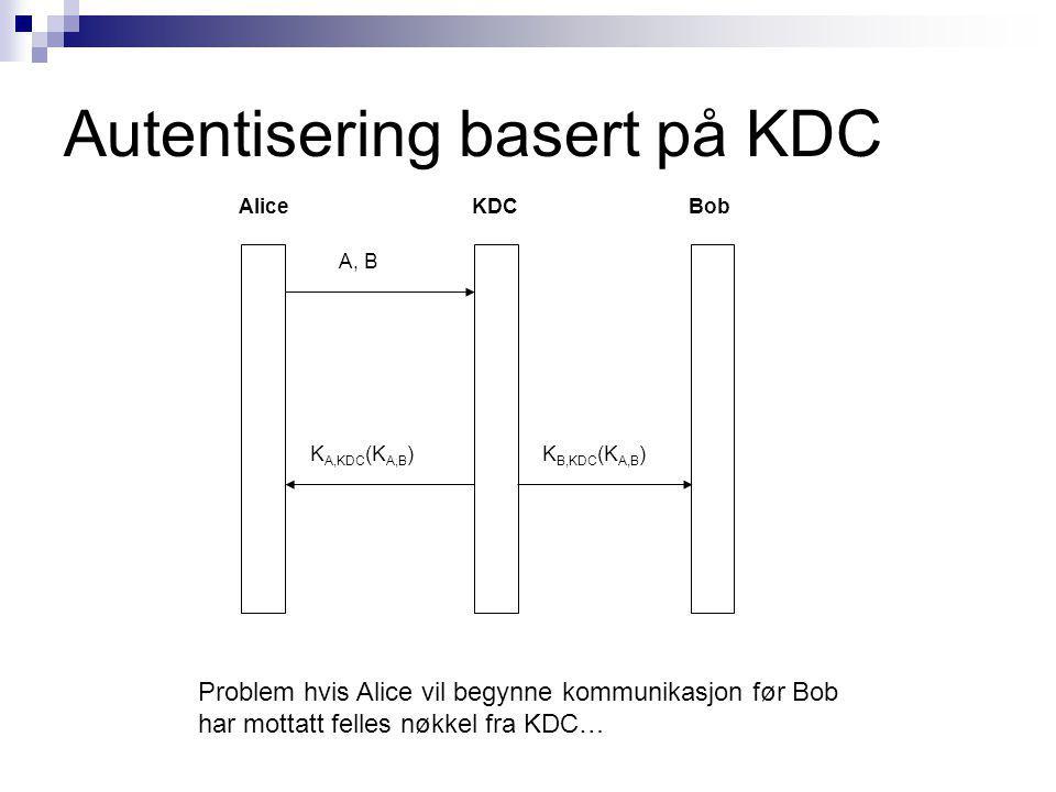 Autentisering basert på KDC AliceBobKDC K A,KDC (K A,B )K B,KDC (K A,B ) A, B Problem hvis Alice vil begynne kommunikasjon før Bob har mottatt felles nøkkel fra KDC…