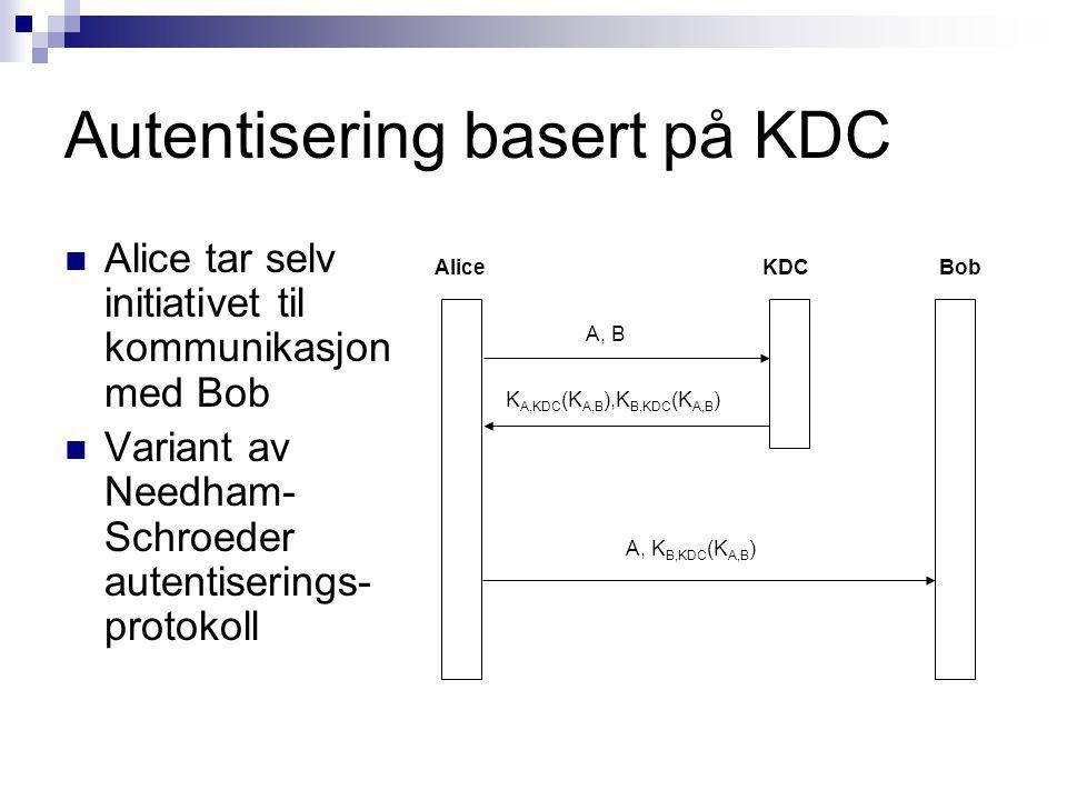 Autentisering basert på KDC Alice tar selv initiativet til kommunikasjon med Bob Variant av Needham- Schroeder autentiserings- protokoll AliceBobKDC A, B K A,KDC (K A,B ),K B,KDC (K A,B ) A, K B,KDC (K A,B )