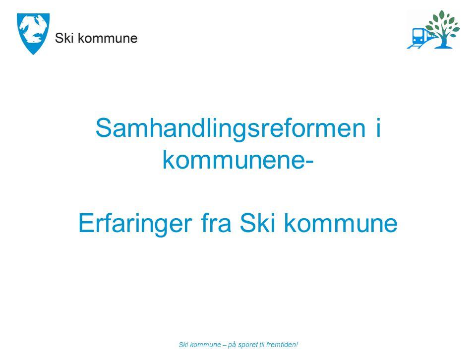 Ski kommune – på sporet til fremtiden! Samhandlingsreformen i kommunene- Erfaringer fra Ski kommune