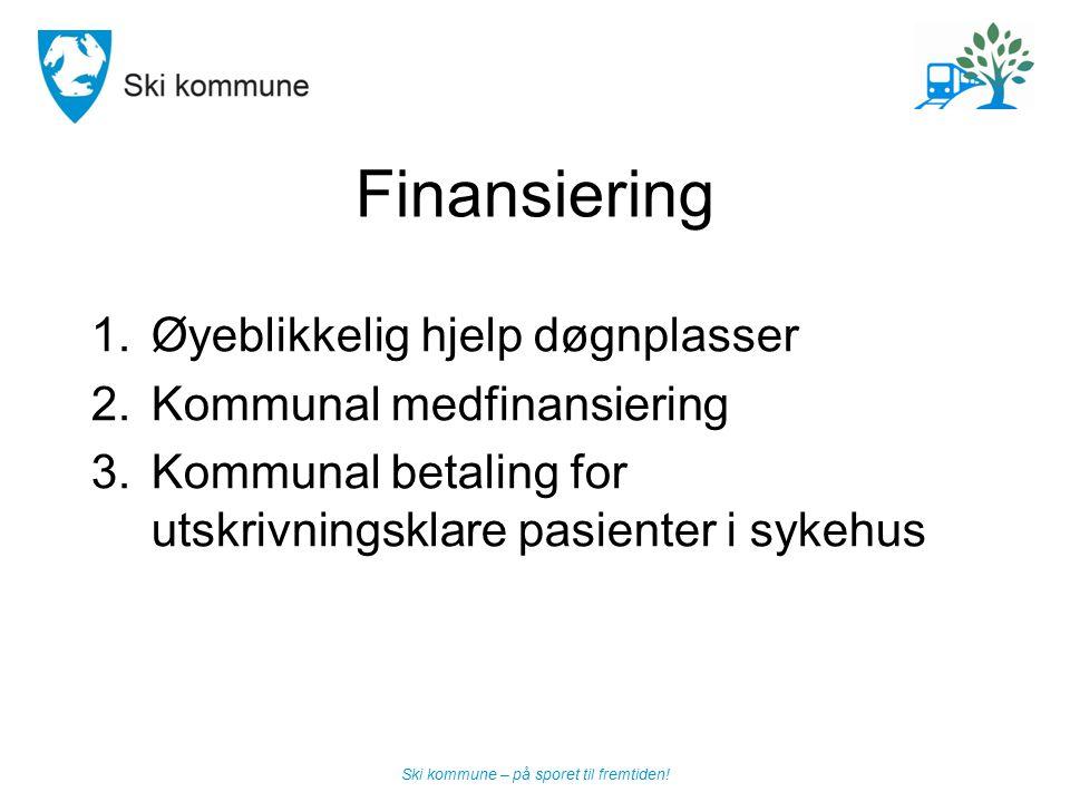 Ski kommune – på sporet til fremtiden! Finansiering 1.Øyeblikkelig hjelp døgnplasser 2.Kommunal medfinansiering 3.Kommunal betaling for utskrivningskl