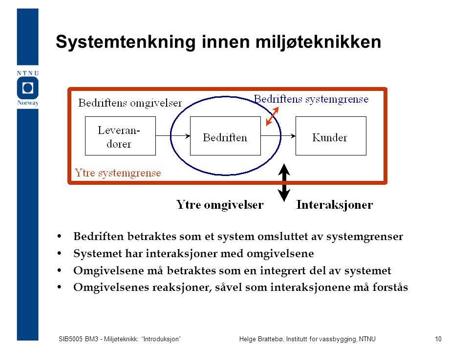 SIB5005 BM3 - Miljøteknikk: Introduksjon Helge Brattebø, Institutt for vassbygging, NTNU 10 Systemtenkning innen miljøteknikken Bedriften betraktes som et system omsluttet av systemgrenser Systemet har interaksjoner med omgivelsene Omgivelsene må betraktes som en integrert del av systemet Omgivelsenes reaksjoner, såvel som interaksjonene må forstås