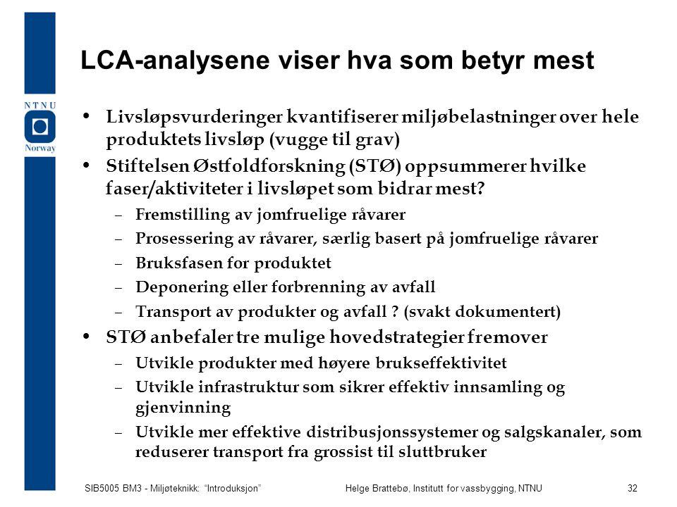 SIB5005 BM3 - Miljøteknikk: Introduksjon Helge Brattebø, Institutt for vassbygging, NTNU 32 LCA-analysene viser hva som betyr mest Livsløpsvurderinger kvantifiserer miljøbelastninger over hele produktets livsløp (vugge til grav) Stiftelsen Østfoldforskning (STØ) oppsummerer hvilke faser/aktiviteter i livsløpet som bidrar mest.