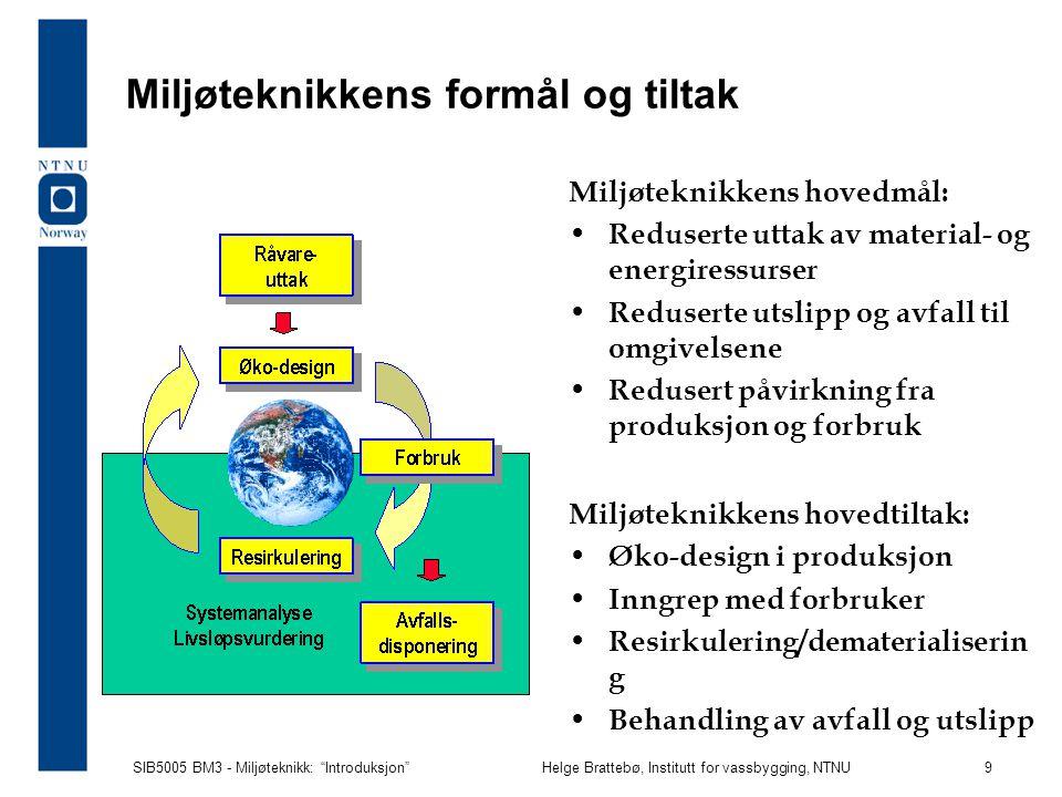 SIB5005 BM3 - Miljøteknikk: Introduksjon Helge Brattebø, Institutt for vassbygging, NTNU 9 Miljøteknikkens formål og tiltak Miljøteknikkens hovedmål: Reduserte uttak av material- og energiressurser Reduserte utslipp og avfall til omgivelsene Redusert påvirkning fra produksjon og forbruk Miljøteknikkens hovedtiltak: Øko-design i produksjon Inngrep med forbruker Resirkulering/dematerialiserin g Behandling av avfall og utslipp