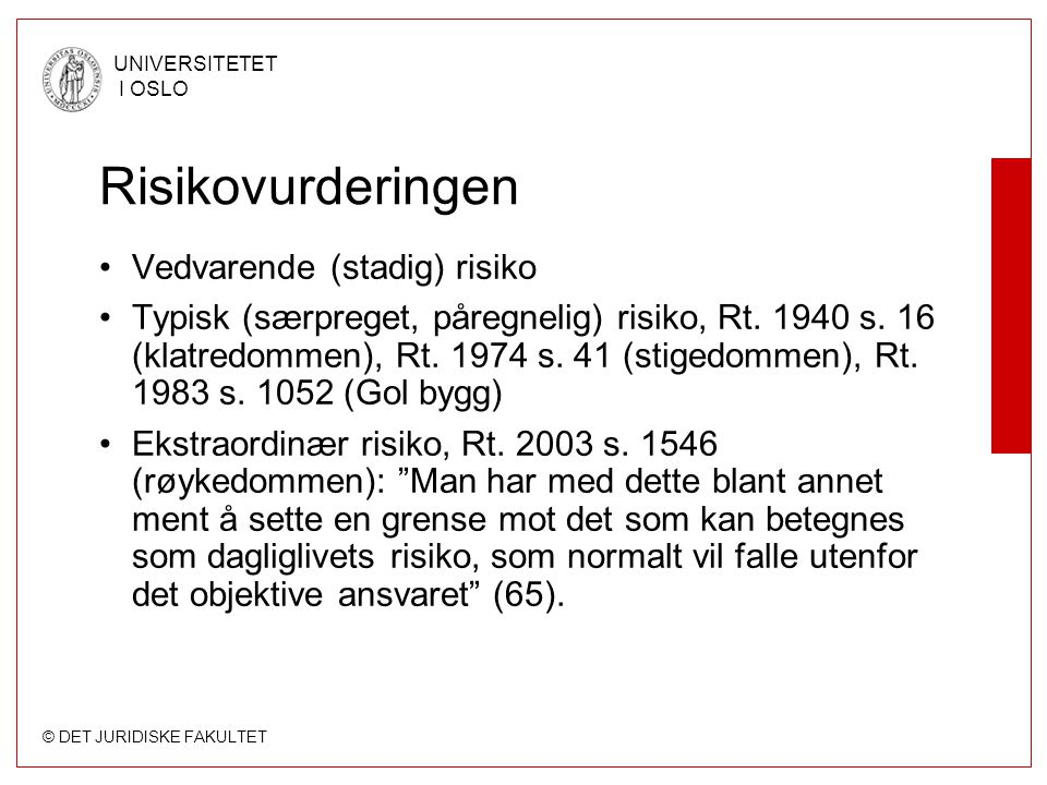 © DET JURIDISKE FAKULTET UNIVERSITETET I OSLO Risikovurderingen Vedvarende (stadig) risiko Typisk (særpreget, påregnelig) risiko, Rt. 1940 s. 16 (klat