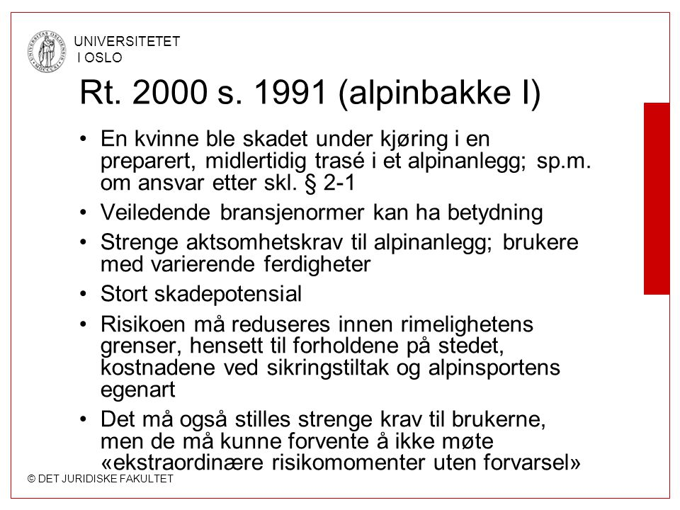 © DET JURIDISKE FAKULTET UNIVERSITETET I OSLO Rt. 2000 s. 1991 (alpinbakke I) En kvinne ble skadet under kjøring i en preparert, midlertidig trasé i e
