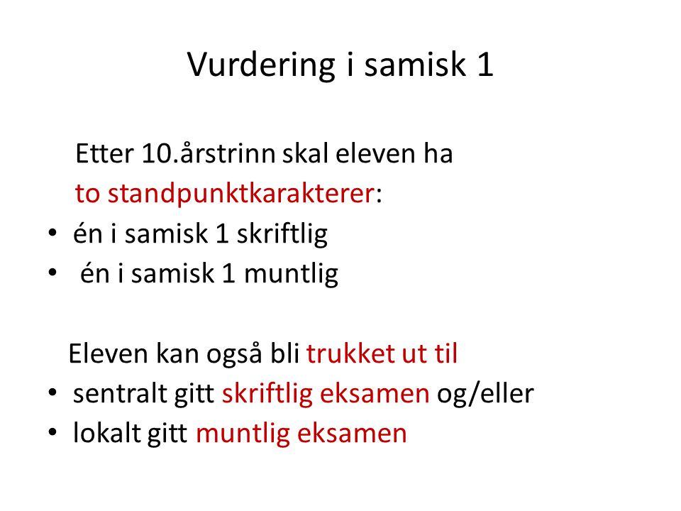 Vurdering i samisk 1 Etter 10.årstrinn skal eleven ha to standpunktkarakterer: én i samisk 1 skriftlig én i samisk 1 muntlig Eleven kan også bli trukket ut til sentralt gitt skriftlig eksamen og/eller lokalt gitt muntlig eksamen