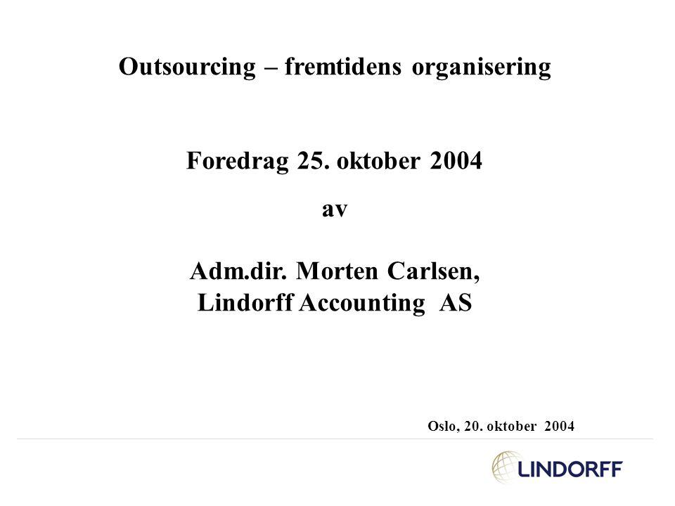 Outsourcing – fremtidens organisering Foredrag 25. oktober 2004 av Adm.dir. Morten Carlsen, Lindorff Accounting AS Oslo, 20. oktober 2004