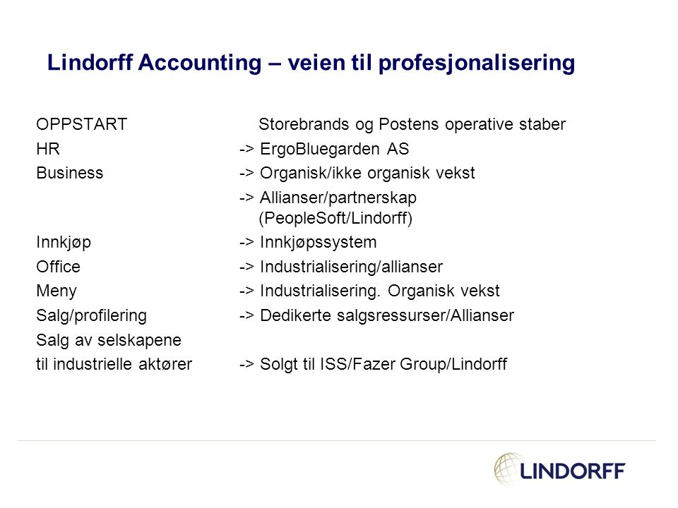 Products and services provided by Lindorff in addition to collections and debt administration Statements and specialist advisory services –Financial statements, group accounts –Tax, tax forms –Mandatory reports to public authorities –IFRS –Due Diligence –Advisory and consulting services Transaction based services –Accounts receivable ledger –Accounts payable ledger –Payroll accounting IT based support –Reengineering processes by automating and standardising existing processes and interfaces –Integration and implementation projects –ASP –Business Intelligence