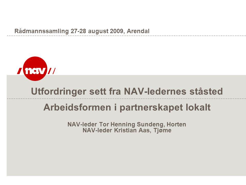 Utfordringer sett fra NAV-ledernes ståsted Arbeidsformen i partnerskapet lokalt NAV-leder Tor Henning Sundeng, Horten NAV-leder Kristian Aas, Tjøme Rådmannssamling 27-28 august 2009, Arendal