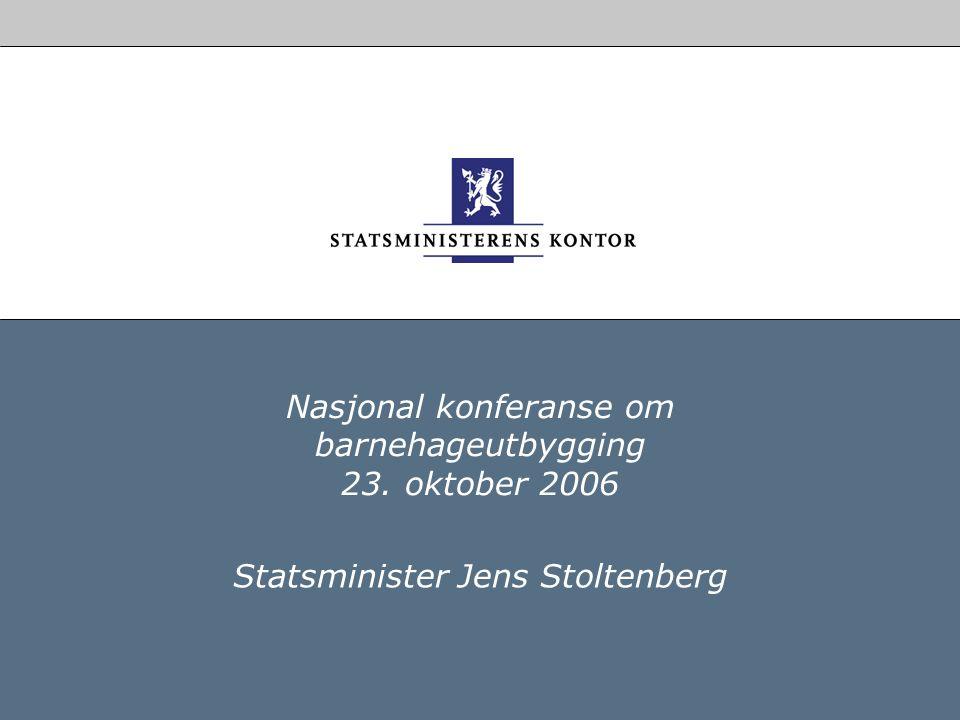 Nasjonal konferanse om barnehageutbygging 23. oktober 2006 Statsminister Jens Stoltenberg