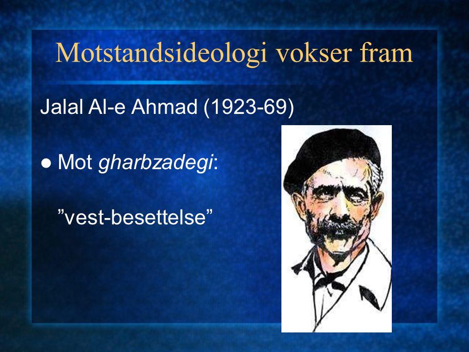 """Motstandsideologi vokser fram Jalal Al-e Ahmad (1923-69) Mot gharbzadegi: """"vest-besettelse"""""""