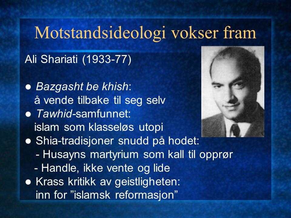 Motstandsideologi vokser fram Ali Shariati (1933-77) Bazgasht be khish: å vende tilbake til seg selv Tawhid-samfunnet: islam som klasseløs utopi Shia-