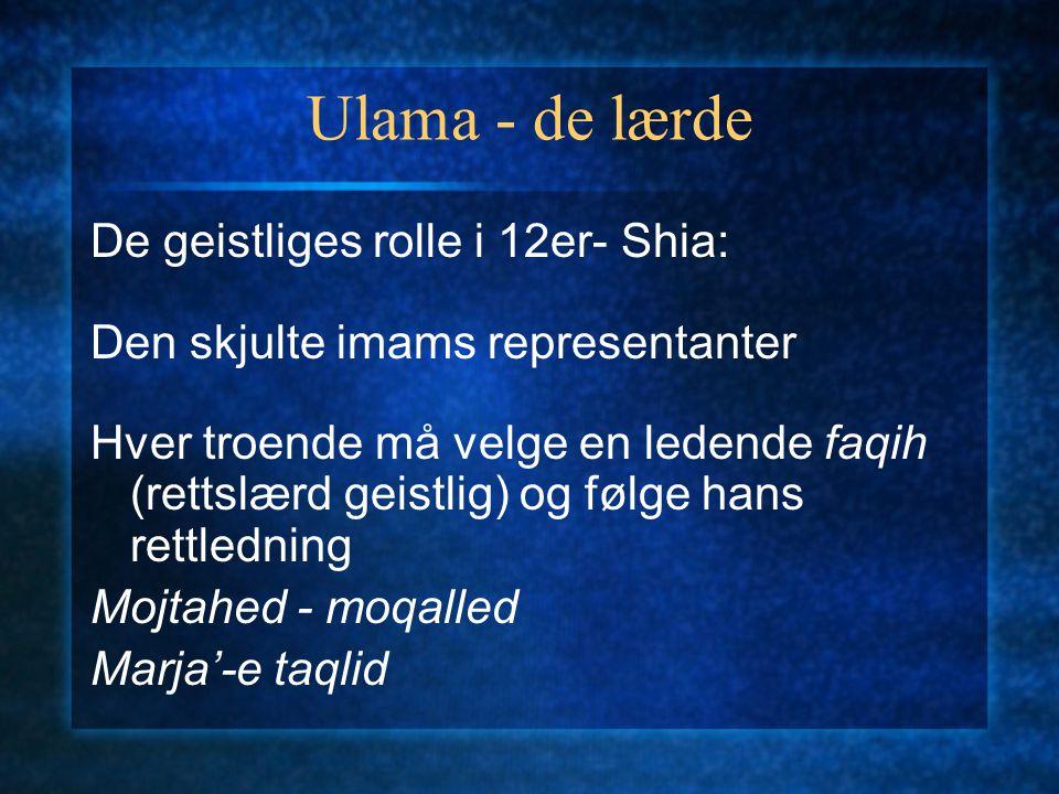 Ulama - de lærde De geistliges rolle i 12er- Shia: Den skjulte imams representanter Hver troende må velge en ledende faqih (rettslærd geistlig) og følge hans rettledning Mojtahed - moqalled Marja'-e taqlid