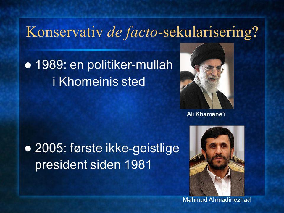 Konservativ de facto-sekularisering? 1989: en politiker-mullah i Khomeinis sted 2005: første ikke-geistlige president siden 1981 Ali Khamene'i Mahmud