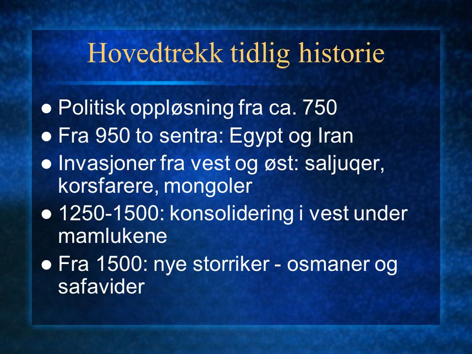 Hovedtrekk tidlig historie Politisk oppløsning fra ca. 750 Fra 950 to sentra: Egypt og Iran Invasjoner fra vest og øst: saljuqer, korsfarere, mongoler