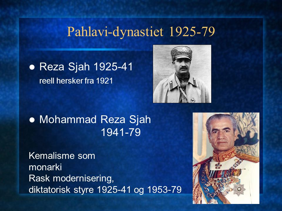 Pahlavi-dynastiet 1925-79 Reza Sjah 1925-41 reell hersker fra 1921 Mohammad Reza Sjah 1941-79 Kemalisme som monarki Rask modernisering, diktatorisk st