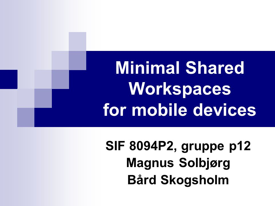 Minimal Shared Workspaces for mobile devices SIF 8094P2, gruppe p12 Magnus Solbjørg Bård Skogsholm